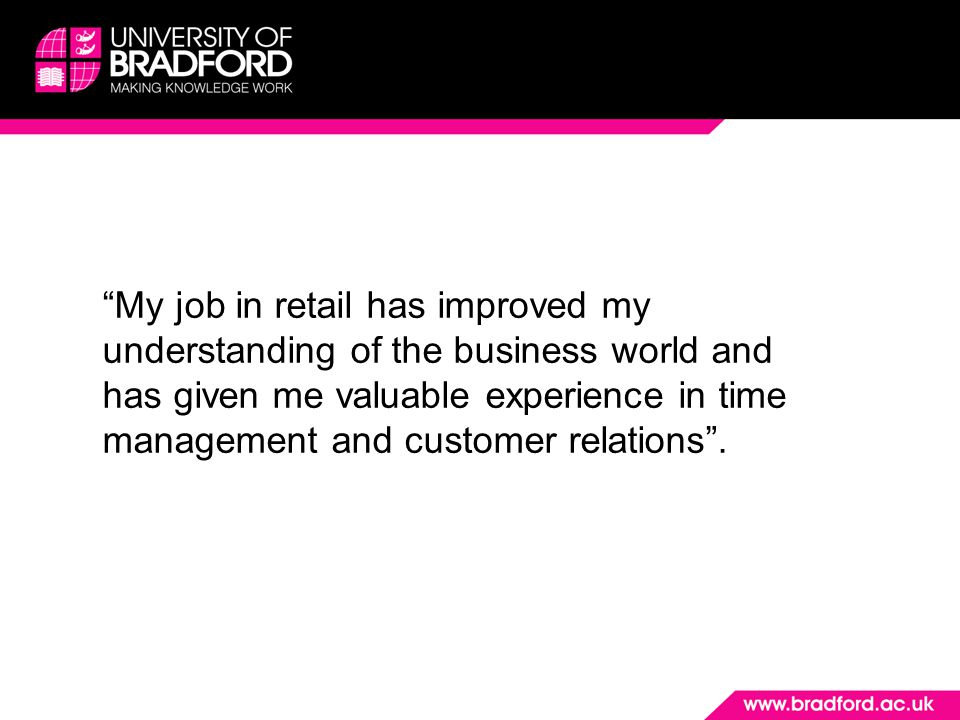 """""""My job in retail has improved my understanding of the business world and has given me valuable experience in time management and customer relations""""."""