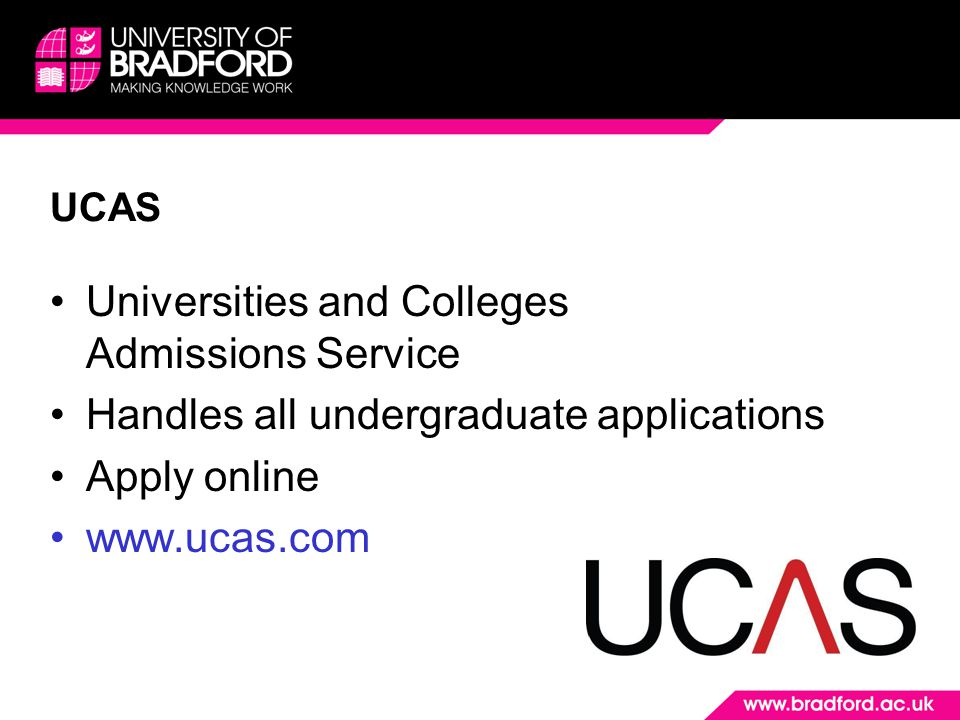 UCAS Universities and Colleges Admissions Service Handles all undergraduate applications Apply online www.ucas.com