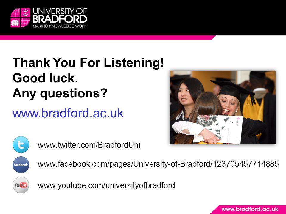 Thank You For Listening! Good luck. Any questions? www.bradford.ac.uk www.twitter.com/BradfordUni www.facebook.com/pages/University-of-Bradford/123705