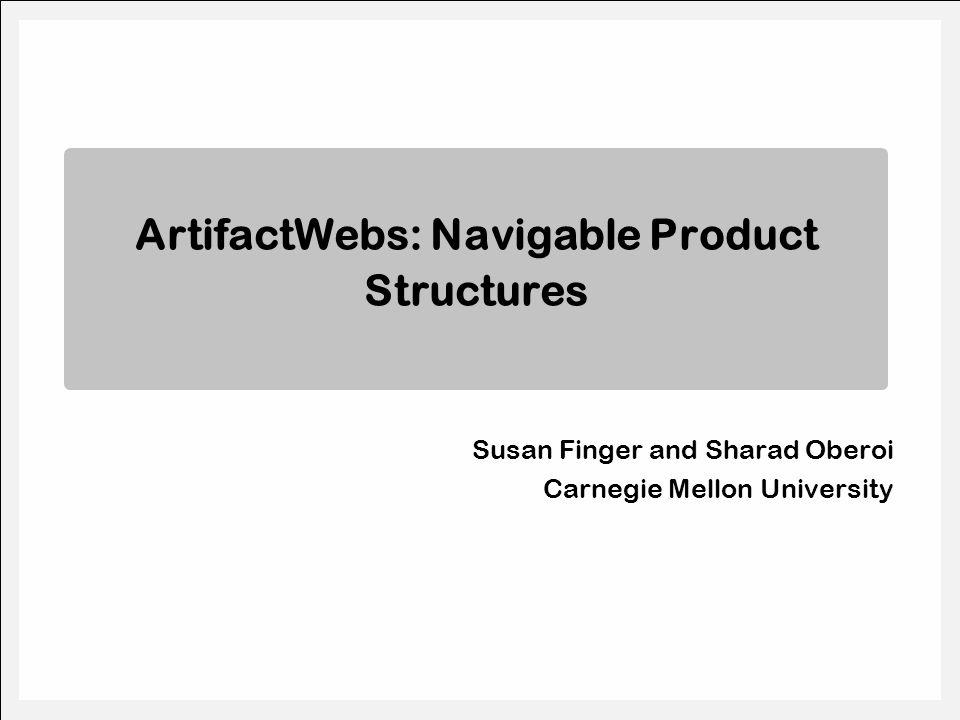 Susan Finger and Sharad Oberoi Carnegie Mellon University ArtifactWebs: Navigable Product Structures