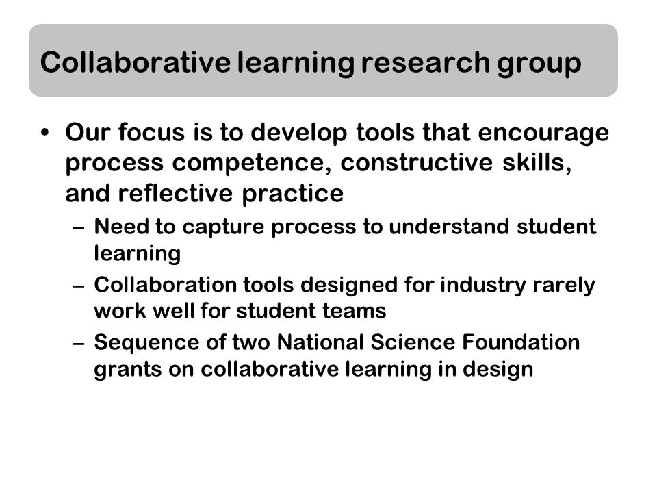 Collaborative learning research group Our focus is to develop tools that encourage process competence, constructive skills, and reflective practice –Need to capture process to understand student learning –Collaboration tools designed for industry rarely work well for student teams –Sequence of two National Science Foundation grants on collaborative learning in design