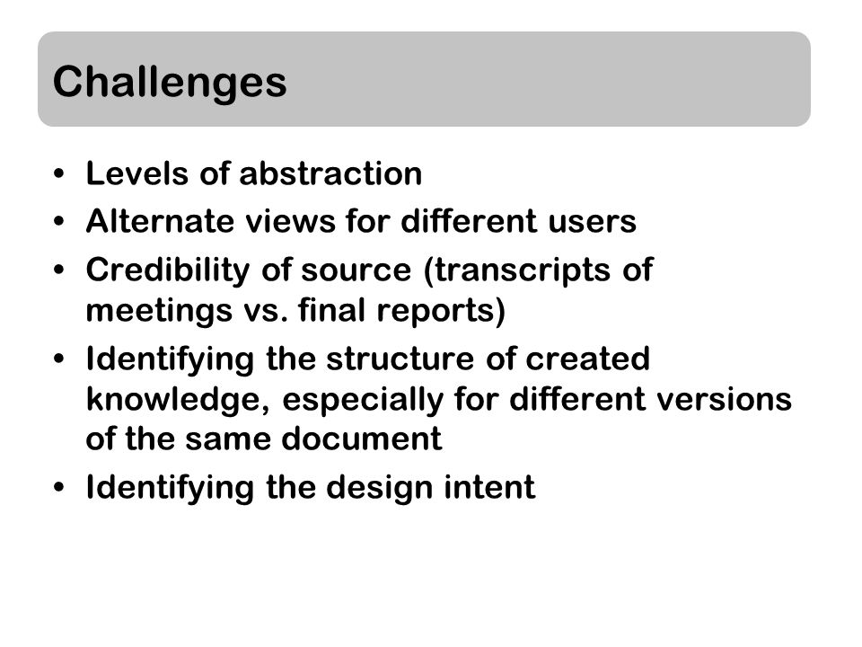 Challenges Levels of abstraction Alternate views for different users Credibility of source (transcripts of meetings vs.