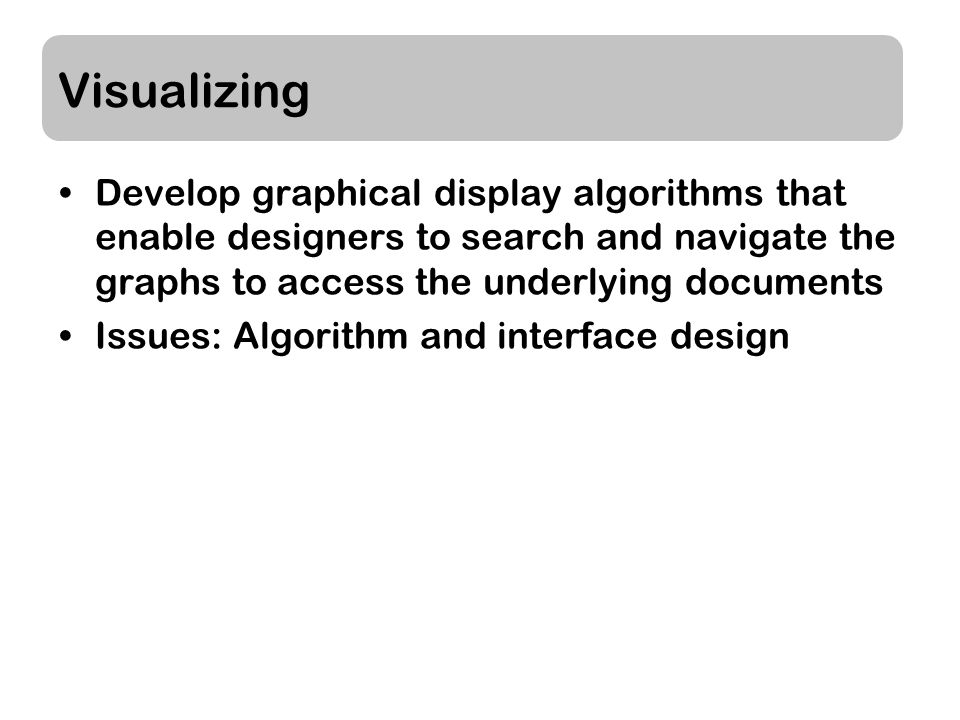 Visualizing Develop graphical display algorithms that enable designers to search and navigate the graphs to access the underlying documents Issues: Algorithm and interface design