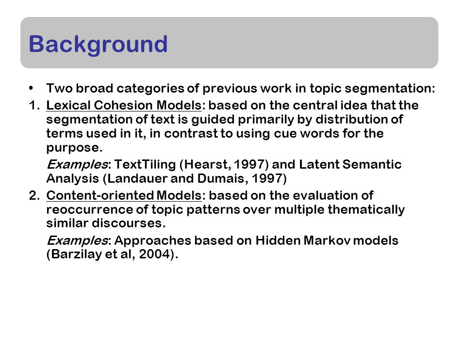 Background Two broad categories of previous work in topic segmentation: 1.Lexical Cohesion Models: based on the central idea that the segmentation of text is guided primarily by distribution of terms used in it, in contrast to using cue words for the purpose.