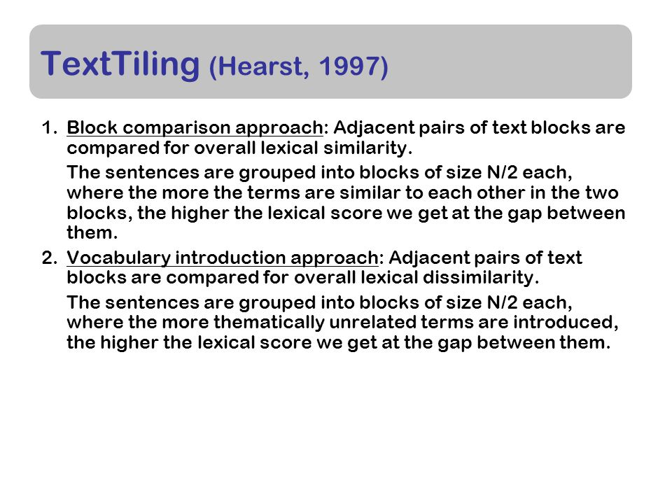 TextTiling (Hearst, 1997) 1.Block comparison approach: Adjacent pairs of text blocks are compared for overall lexical similarity.
