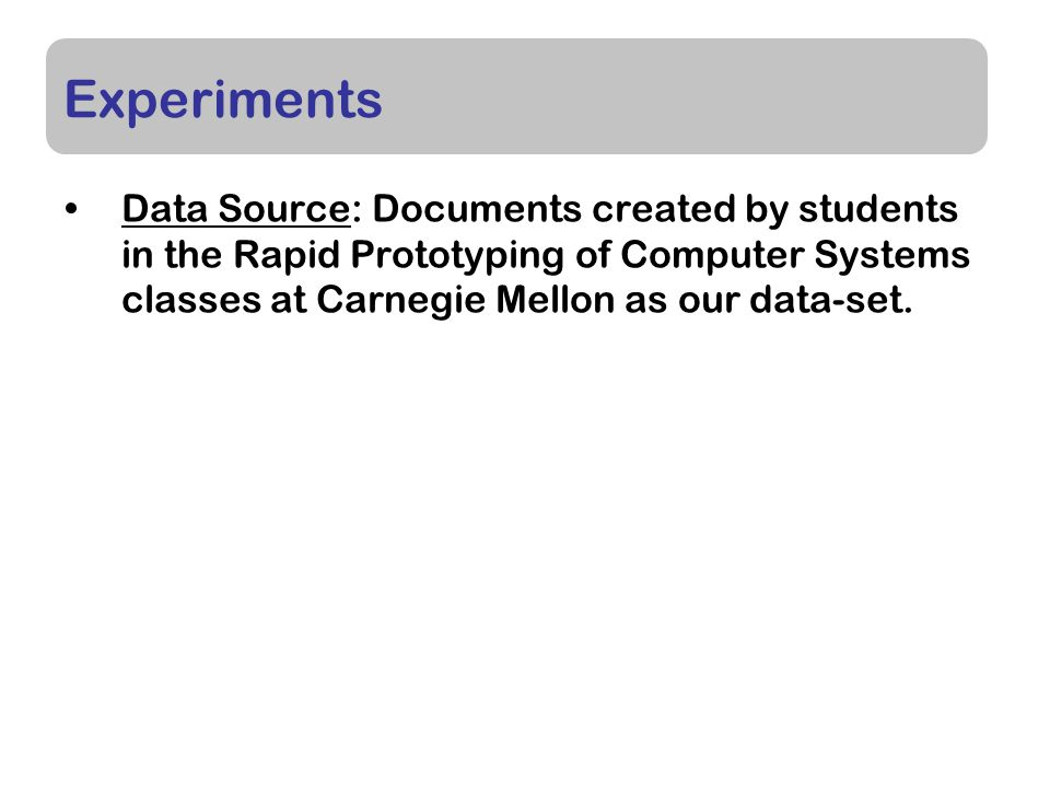 Experiments Data Source: Documents created by students in the Rapid Prototyping of Computer Systems classes at Carnegie Mellon as our data-set.