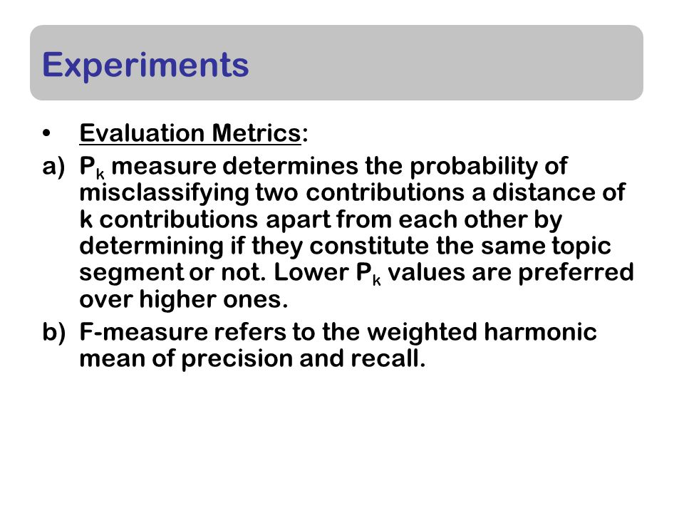 Experiments Evaluation Metrics: a)P k measure determines the probability of misclassifying two contributions a distance of k contributions apart from each other by determining if they constitute the same topic segment or not.