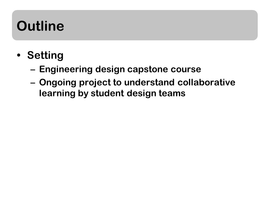 Outline Setting –Engineering design capstone course –Ongoing project to understand collaborative learning by student design teams