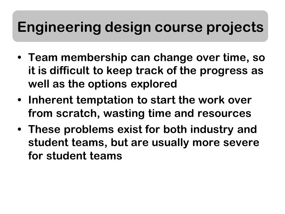 Engineering design course projects Team membership can change over time, so it is difficult to keep track of the progress as well as the options explored Inherent temptation to start the work over from scratch, wasting time and resources These problems exist for both industry and student teams, but are usually more severe for student teams