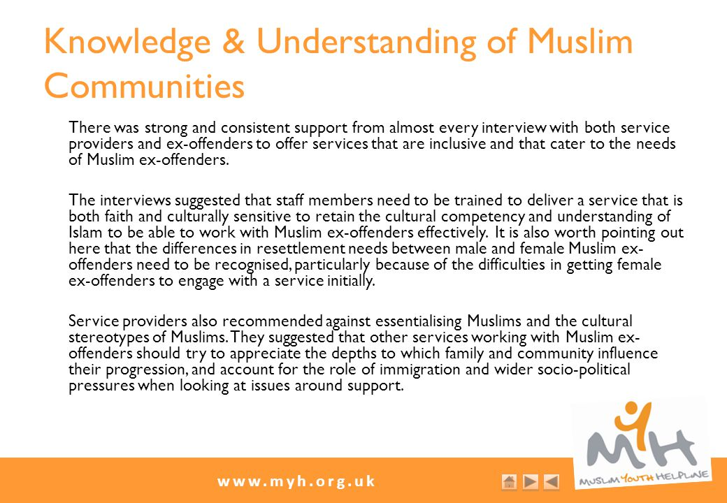www.myh.org.uk Knowledge & Understanding of Muslim Communities There was strong and consistent support from almost every interview with both service providers and ex-offenders to offer services that are inclusive and that cater to the needs of Muslim ex-offenders.