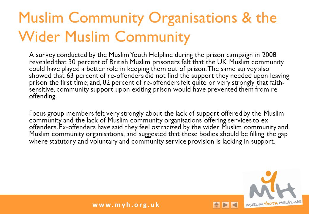 www.myh.org.uk Muslim Community Organisations & the Wider Muslim Community A survey conducted by the Muslim Youth Helpline during the prison campaign in 2008 revealed that 30 percent of British Muslim prisoners felt that the UK Muslim community could have played a better role in keeping them out of prison.