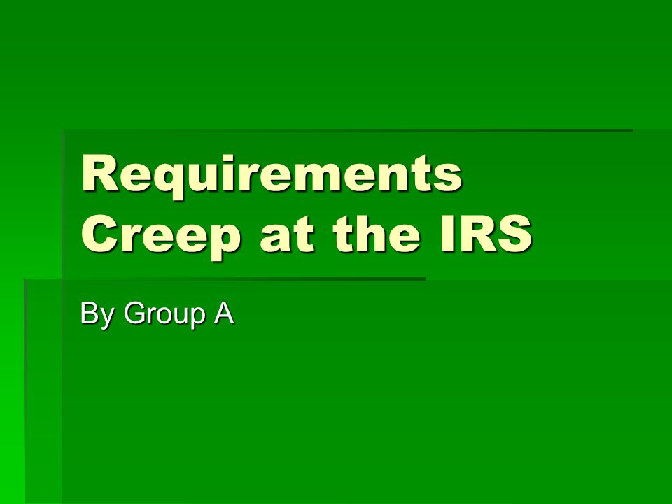 Requirements Creep at the IRS By Group A