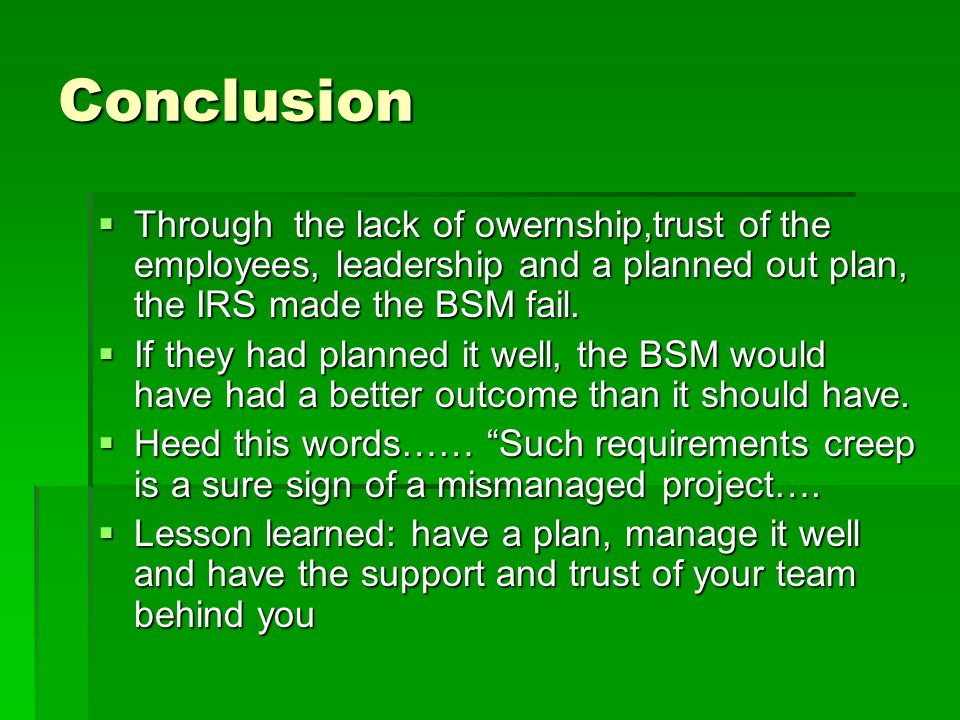 Conclusion  Through the lack of owernship,trust of the employees, leadership and a planned out plan, the IRS made the BSM fail.