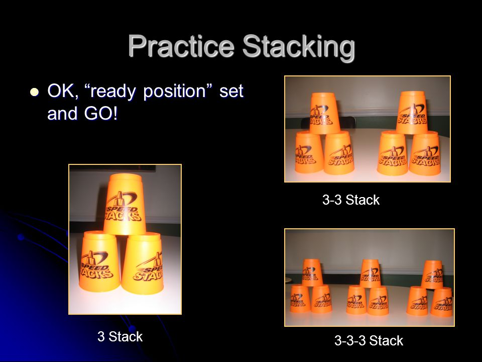 Practice If you need help, let us know If you need help, let us know If you get it quickly, grab 3 more cups and move onto the 3-3- stack -it is the same EXACT thing with 2 stacks of 3 If you get it quickly, grab 3 more cups and move onto the 3-3- stack -it is the same EXACT thing with 2 stacks of 3 If you happen to move through that quickly you may move onto the Stack, which is the same but with 3 stacks of 3 If you happen to move through that quickly you may move onto the Stack, which is the same but with 3 stacks of 3 If you want to move on you have to call one of us over first If you want to move on you have to call one of us over first