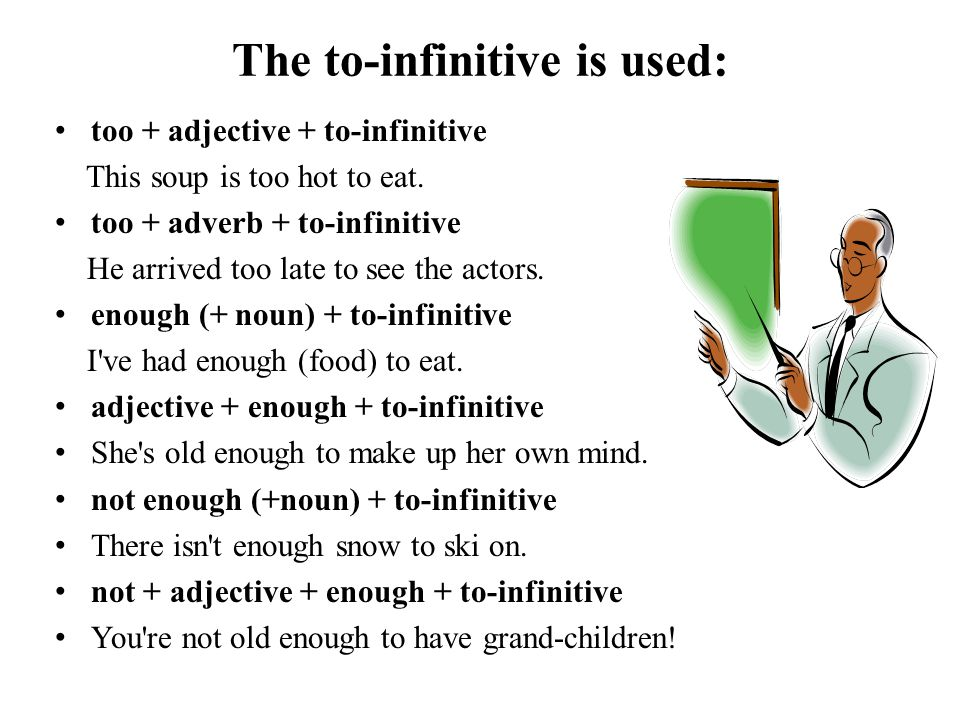 The to-infinitive is used: too + adjective + to-infinitive This soup is too hot to eat. too + adverb + to-infinitive He arrived too late to see the ac