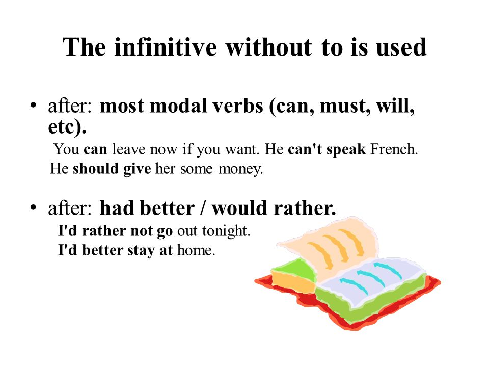The infinitive without to is used after: most modal verbs (can, must, will, etc). You can leave now if you want. He can't speak French. He should give
