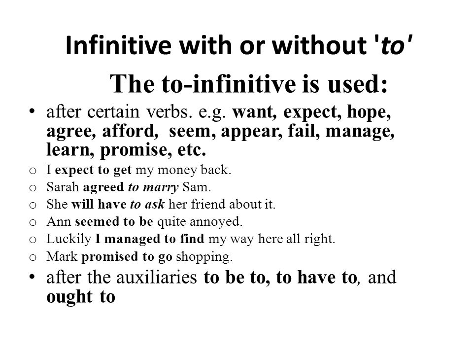 Infinitive with or without 'to' The to-infinitive is used: after certain verbs. e.g. want, expect, hope, agree, afford, seem, appear, fail, manage, le