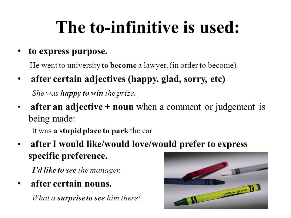 The to-infinitive is used: to express purpose. He went to university to become a lawyer, (in order to become) after certain adjectives (happy, glad, s