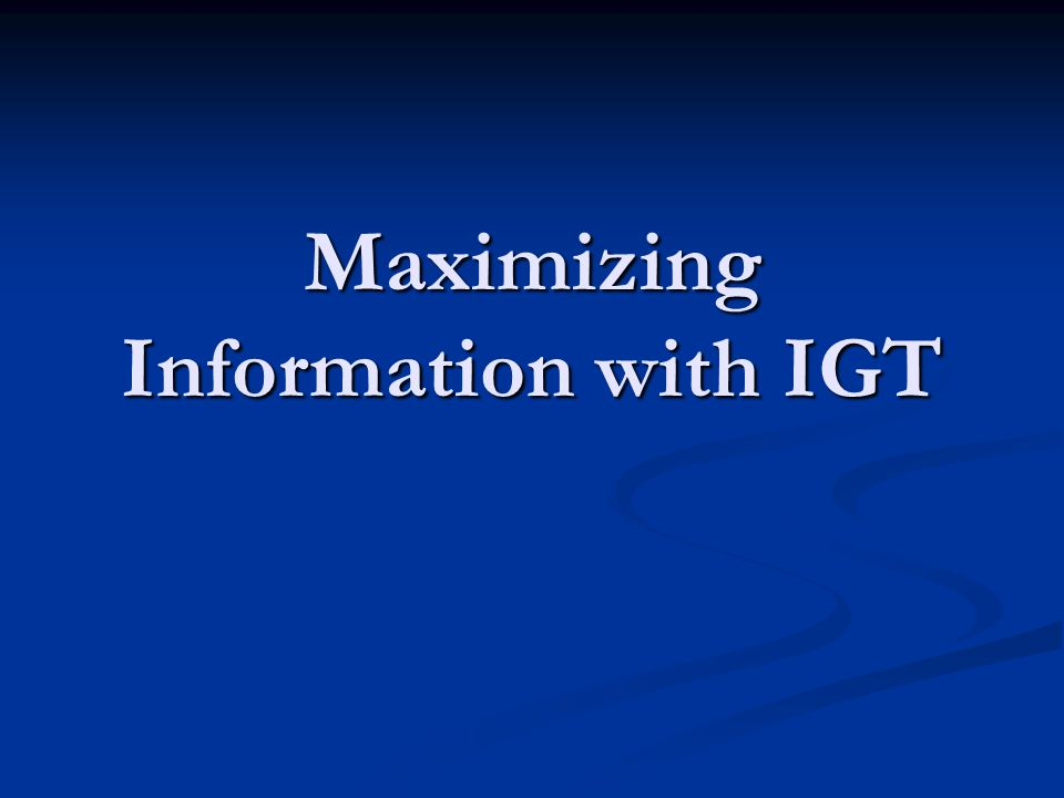 Maximizing Information with IGT
