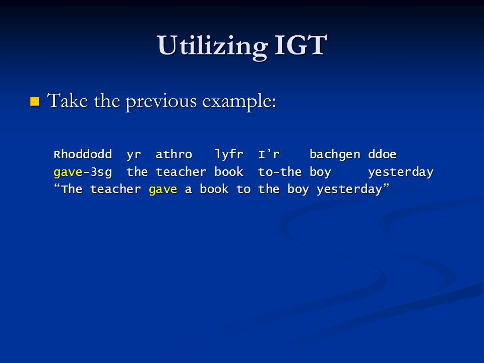 Utilizing IGT Take the previous example: Take the previous example: Rhoddodd yr athro lyfr I'r bachgen ddoe gave-3sg the teacher book to-the boy yesterday The teacher gave a book to the boy yesterday