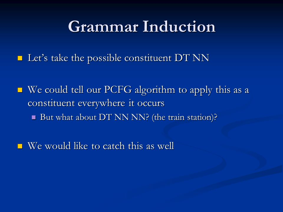 Grammar Induction Let's take the possible constituent DT NN Let's take the possible constituent DT NN We could tell our PCFG algorithm to apply this as a constituent everywhere it occurs We could tell our PCFG algorithm to apply this as a constituent everywhere it occurs But what about DT NN NN.