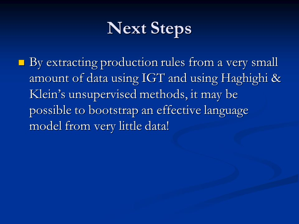 Next Steps By extracting production rules from a very small amount of data using IGT and using Haghighi & Klein's unsupervised methods, it may be possible to bootstrap an effective language model from very little data.