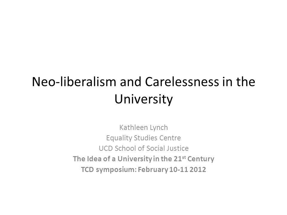 Neo-liberalism and Carelessness in the University Kathleen Lynch Equality Studies Centre UCD School of Social Justice The Idea of a University in the