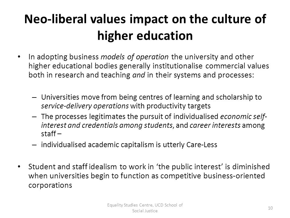 Neo-liberal values impact on the culture of higher education In adopting business models of operation the university and other higher educational bodi