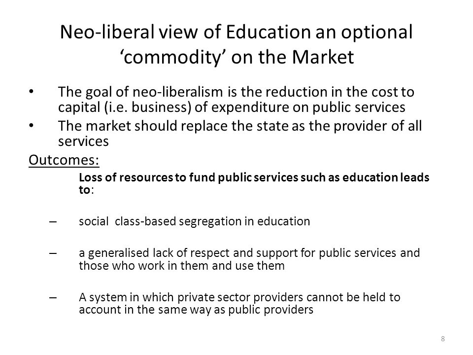 Neo-liberal view of Education an optional 'commodity' on the Market The goal of neo-liberalism is the reduction in the cost to capital (i.e. business)
