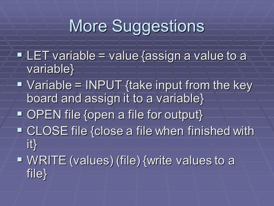More Suggestions  LET variable = value {assign a value to a variable}  Variable = INPUT {take input from the key board and assign it to a variable}  OPEN file {open a file for output}  CLOSE file {close a file when finished with it}  WRITE (values) (file) {write values to a file}