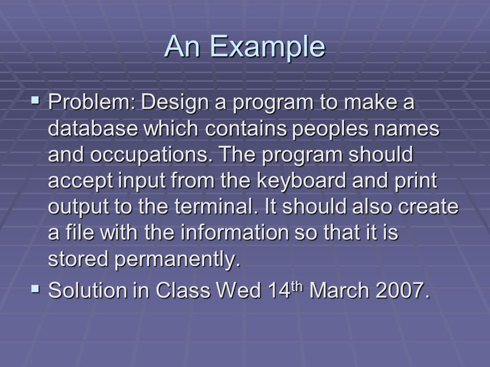 An Example  Problem: Design a program to make a database which contains peoples names and occupations. The program should accept input from the keybo