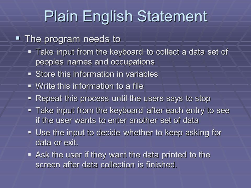 Plain English Statement  The program needs to  Take input from the keyboard to collect a data set of peoples names and occupations  Store this information in variables  Write this information to a file  Repeat this process until the users says to stop  Take input from the keyboard after each entry to see if the user wants to enter another set of data  Use the input to decide whether to keep asking for data or exit.