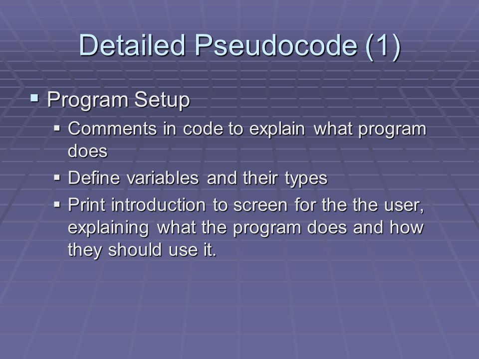 Detailed Pseudocode (1)  Program Setup  Comments in code to explain what program does  Define variables and their types  Print introduction to scr