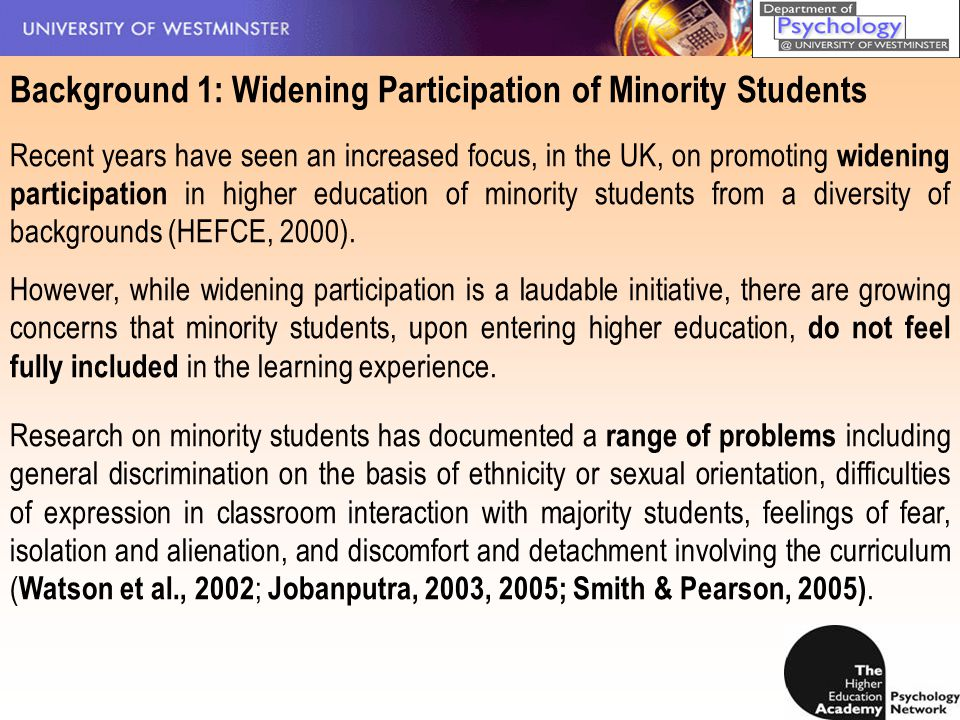 Background 1: Widening Participation of Minority Students Recent years have seen an increased focus, in the UK, on promoting widening participation in