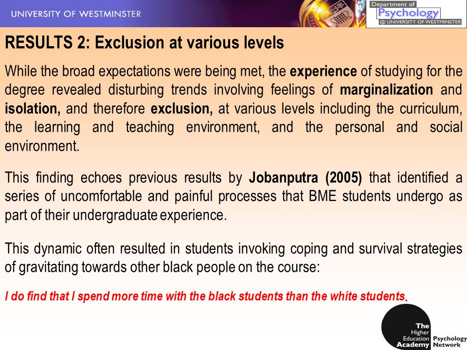 RESULTS 2: Exclusion at various levels While the broad expectations were being met, the experience of studying for the degree revealed disturbing trends involving feelings of marginalization and isolation, and therefore exclusion, at various levels including the curriculum, the learning and teaching environment, and the personal and social environment.