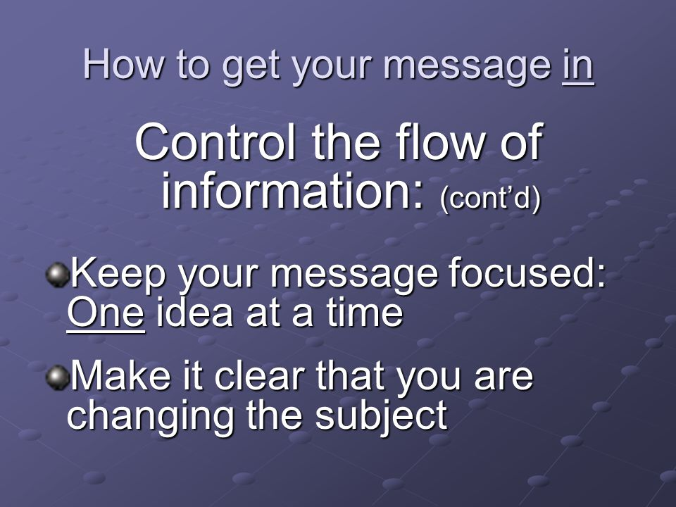 How to get your message in Control the flow of information: (cont'd) Keep your message focused: One idea at a time Make it clear that you are changing the subject