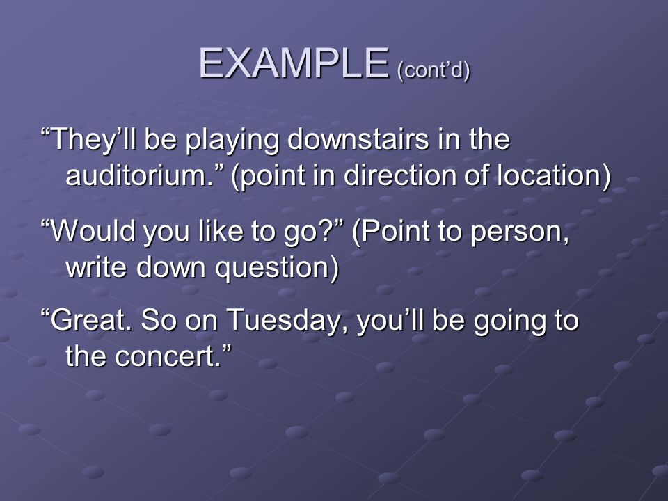 EXAMPLE (cont'd) They'll be playing downstairs in the auditorium. (point in direction of location) Would you like to go? (Point to person, write down question) Great.