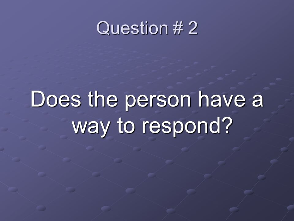 Question # 2 Does the person have a way to respond?