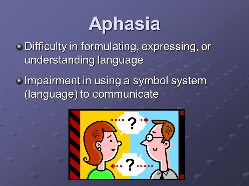 Aphasia Difficulty in formulating, expressing, or understanding language Impairment in using a symbol system (language) to communicate .