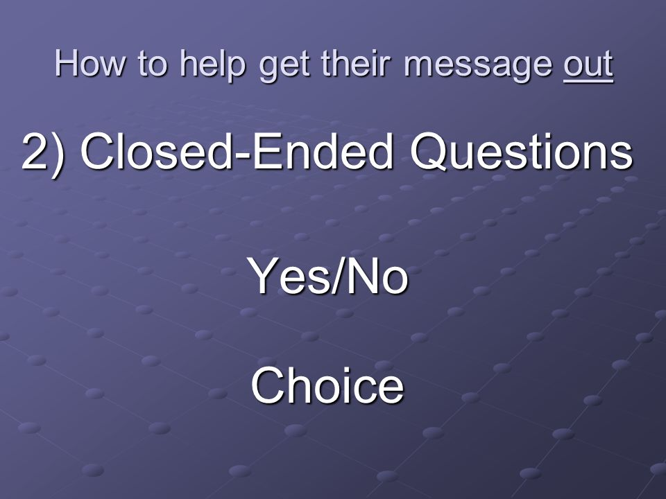How to help get their message out 2) Closed-Ended Questions Yes/NoChoice