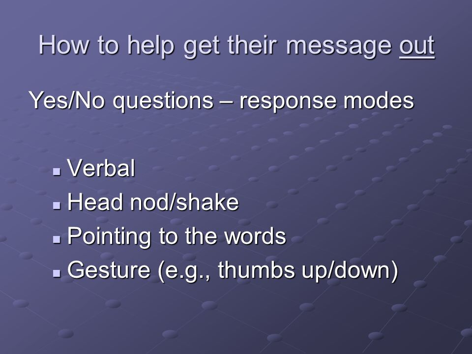 How to help get their message out Yes/No questions – response modes Verbal Verbal Head nod/shake Head nod/shake Pointing to the words Pointing to the words Gesture (e.g., thumbs up/down) Gesture (e.g., thumbs up/down)
