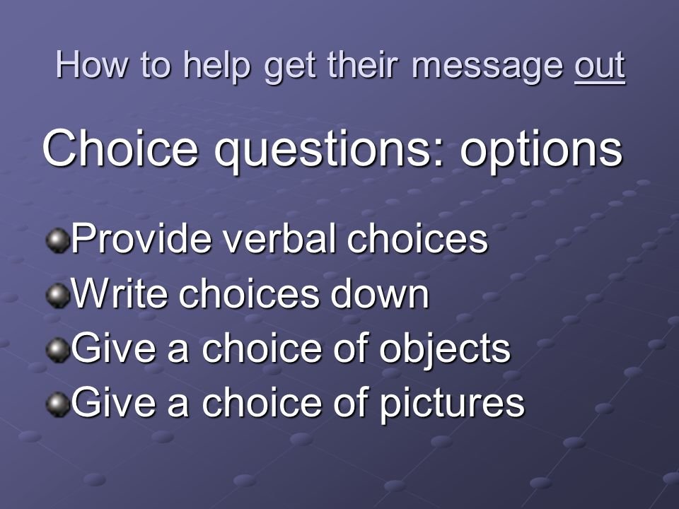 How to help get their message out Choice questions: options Provide verbal choices Write choices down Give a choice of objects Give a choice of pictures