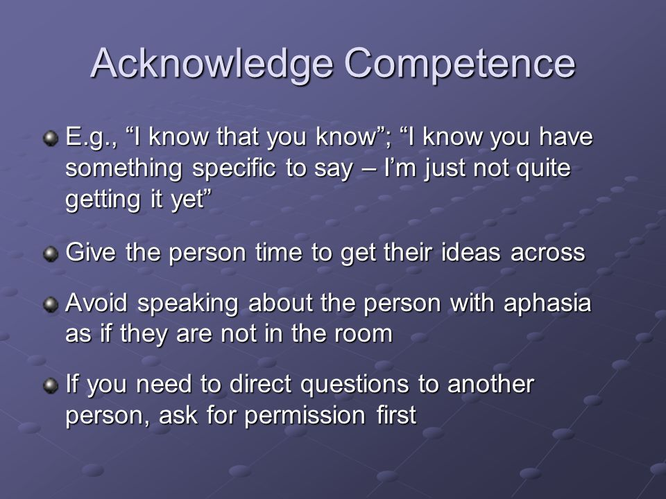 Acknowledge Competence E.g., I know that you know ; I know you have something specific to say – I'm just not quite getting it yet Give the person time to get their ideas across Avoid speaking about the person with aphasia as if they are not in the room If you need to direct questions to another person, ask for permission first