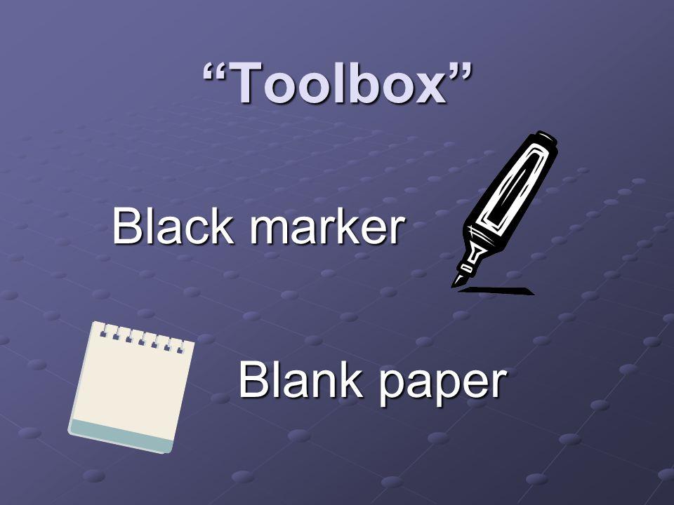 Toolbox Black marker Black marker Blank paper Blank paper