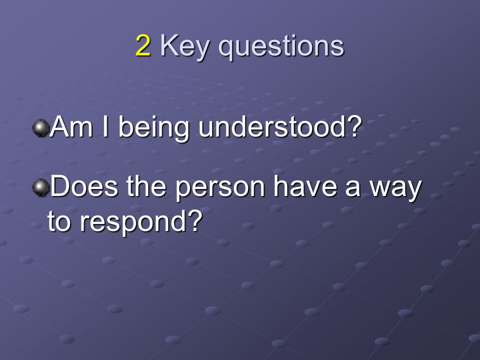 2 Key questions Am I being understood? Does the person have a way to respond?