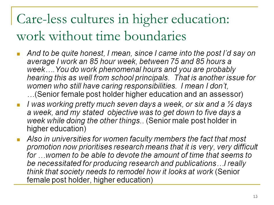 13 Care-less cultures in higher education: work without time boundaries And to be quite honest, I mean, since I came into the post I'd say on average
