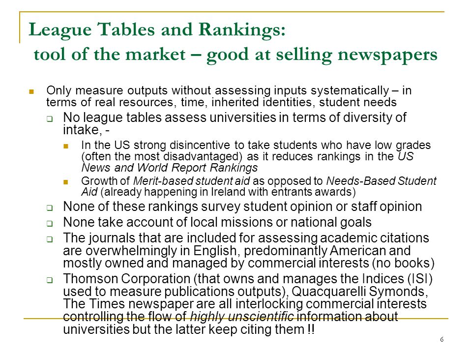 6 League Tables and Rankings: tool of the market – good at selling newspapers Only measure outputs without assessing inputs systematically – in terms