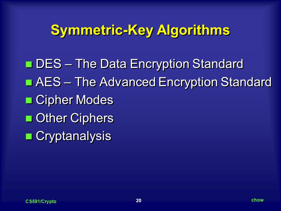 20 CS591/Crypto chow Symmetric-Key Algorithms DES – The Data Encryption Standard AES – The Advanced Encryption Standard Cipher Modes Other Ciphers Cryptanalysis DES – The Data Encryption Standard AES – The Advanced Encryption Standard Cipher Modes Other Ciphers Cryptanalysis