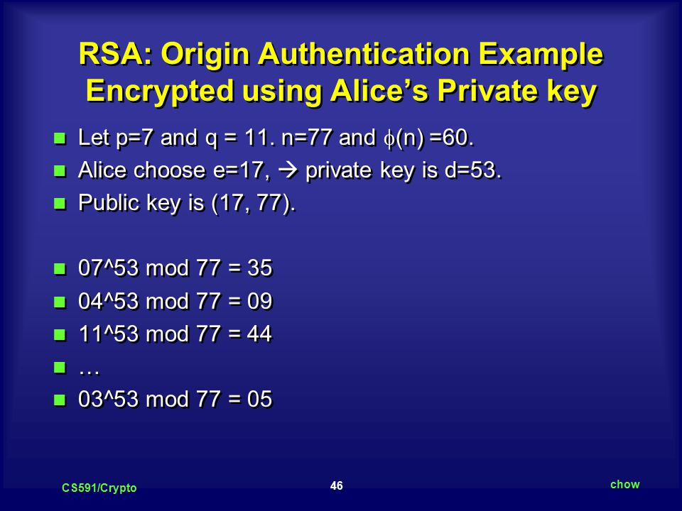 46 CS591/Crypto chow RSA: Origin Authentication Example Encrypted using Alice's Private key Let p=7 and q = 11.