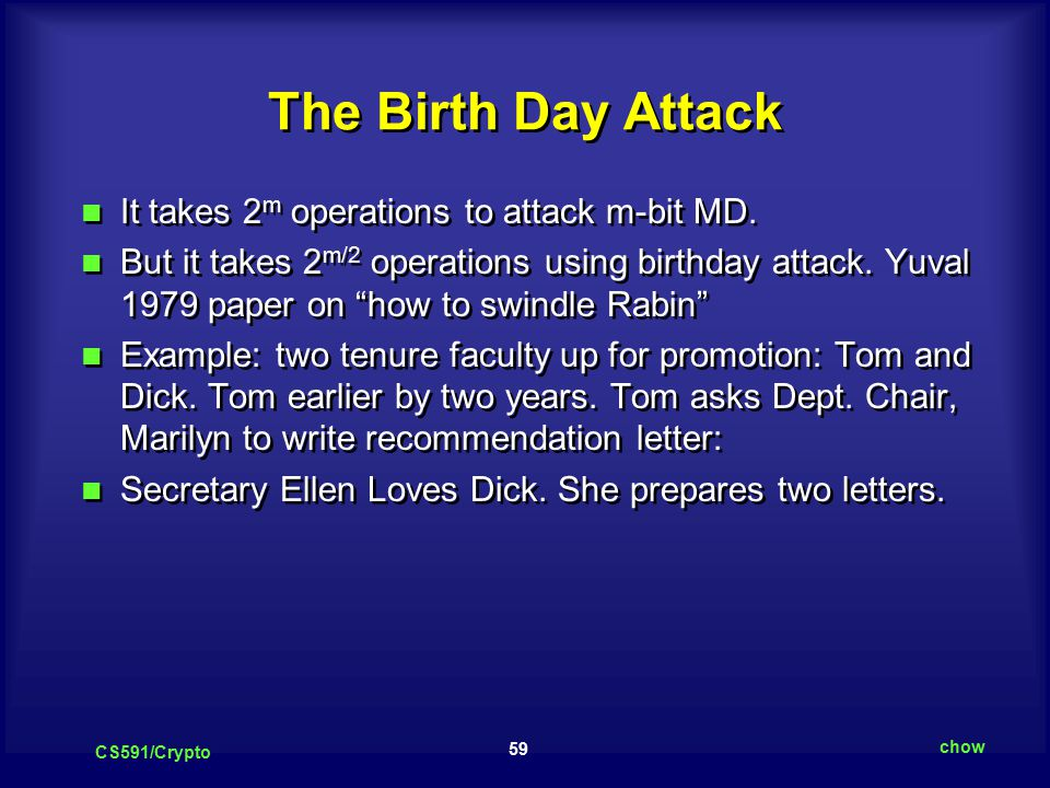 59 CS591/Crypto chow The Birth Day Attack It takes 2 m operations to attack m-bit MD.